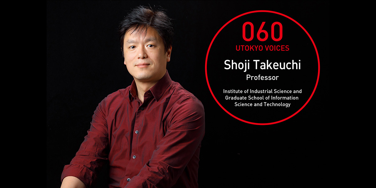 UTOKYO VOICES 060 - Shoji Takeuchi, Professor, Graduate School of Information Science and Technology/Institute of Industrial Science