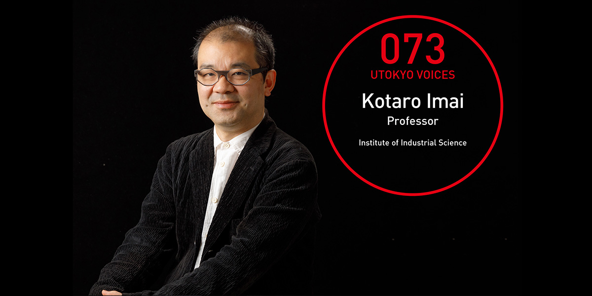 UTOKYO VOICES 073 - Kotaro Imai, Professor, Institute of Industrial Science