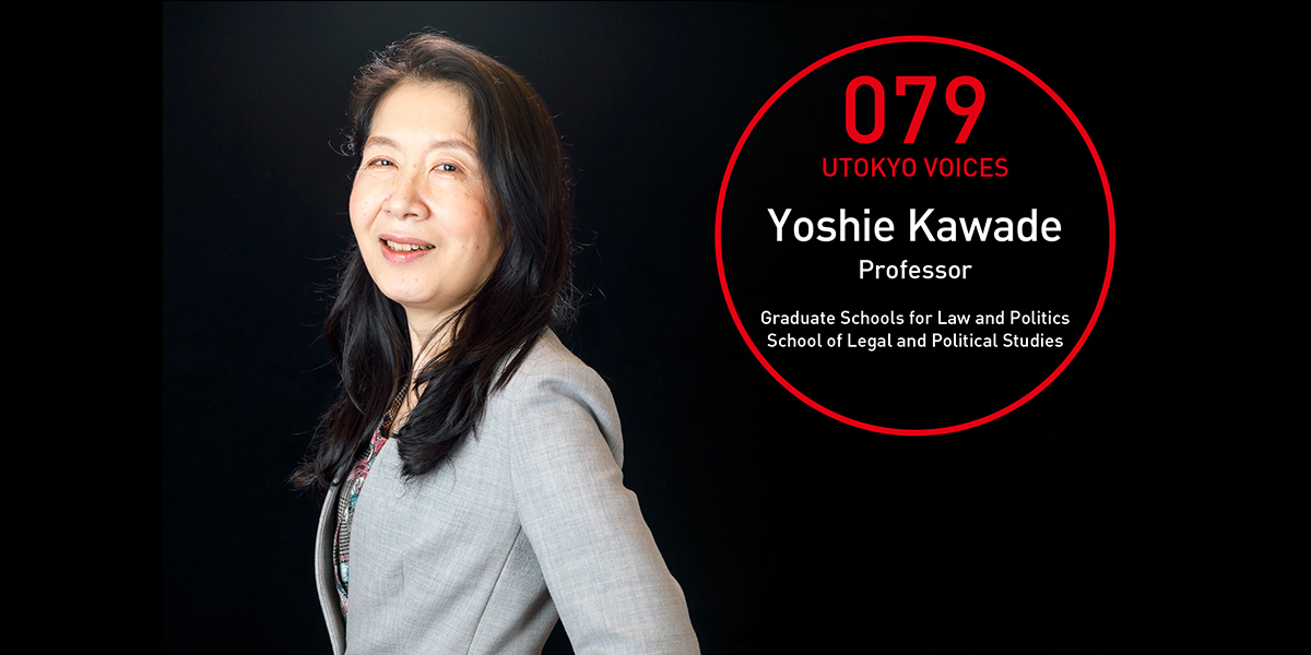 UTOKYO VOICES 079 - Yoshie Kawade, Professor, School of Law and Political Studies, Graduate Schools for Law and Politics