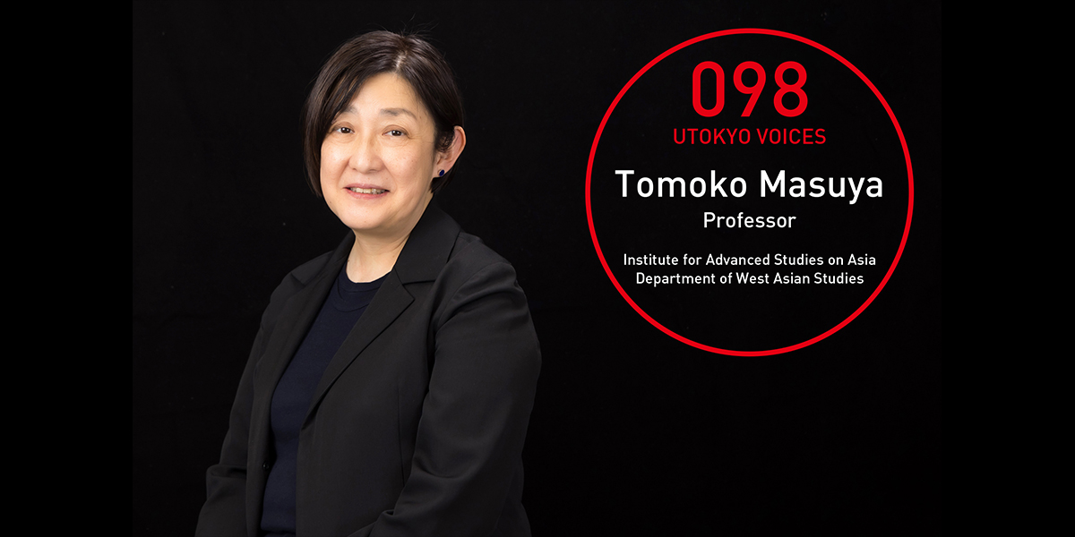 UTOKYO VOICES 098 - Tomoko Masuya, Professor, Department of West Asian Studies, Institute for Advanced Studies on Asia